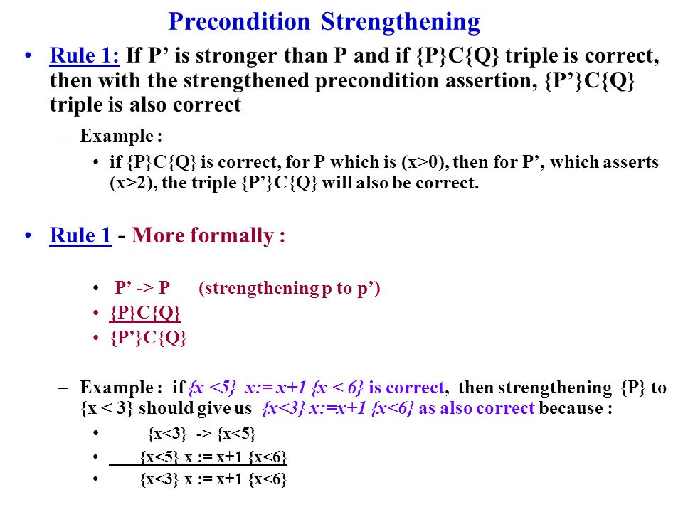 Post Condition Weakening Rule 2: If Q -> Q' and {P}C{Q} triple is correct then {P}C{Q'} triple is correct –Rule 2 : Formally we have: {P}C{Q} Q -> Q' {P}C{Q'} –Example : if { } max := b {max=b} then show { } max:=b {max >= b} { } max := b {max =b} {max = b} -> {max >= b} { } max:=b {max >=b }