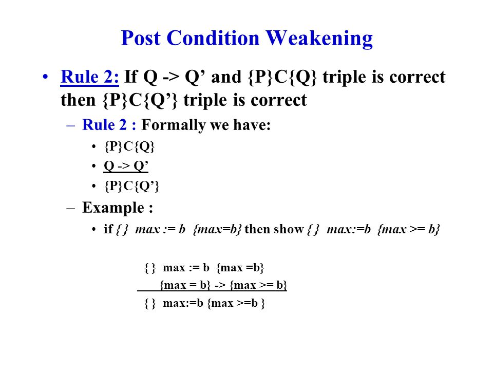 Conjunction (AND) and Disjunction (OR) Rules Rule 3: If C is a piece of code, {P}C{Q} AND {P'}C{Q'} are correct (note that both of the conditions have to be True simultaneously), then {P AND P'} C {Q AND Q'} is also correct –Formally : {P} C {Q} {P'} C {Q'} {P AND P'} C {Q AND Q'} Rule 4: If C is a piece of code, {P}C{Q} AND {P'}C{Q'}, then {P OR P'} C {Q OR Q'} is also correct –Formally : {P} C {Q} {P'} C {Q'} {P OR P'} C {Q OR Q'}