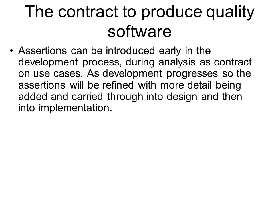 The contract to produce quality software Assertions can be introduced early in the development process, during analysis as contract on use cases. As d
