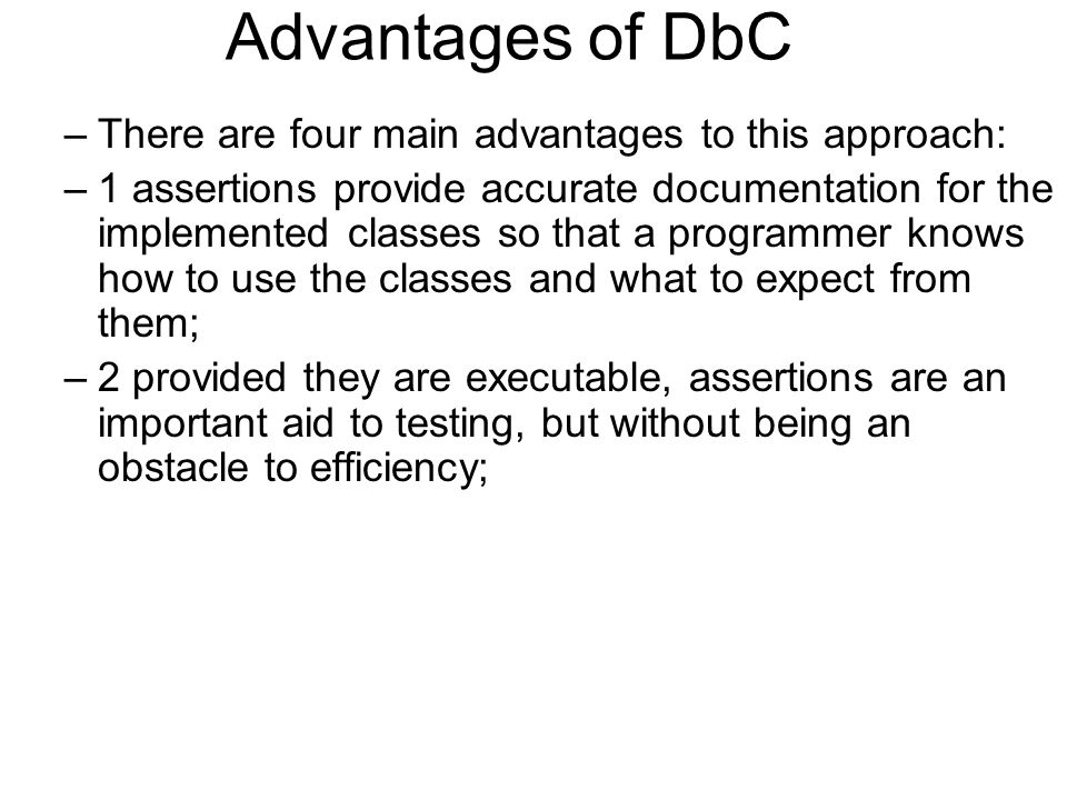 Advantages of DbC –There are four main advantages to this approach: –1 assertions provide accurate documentation for the implemented classes so that a
