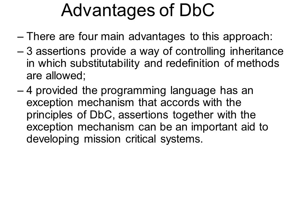 Advantages of DbC –There are four main advantages to this approach: –3 assertions provide a way of controlling inheritance in which substitutability and redefinition of methods are allowed; –4 provided the programming language has an exception mechanism that accords with the principles of DbC, assertions together with the exception mechanism can be an important aid to developing mission critical systems.