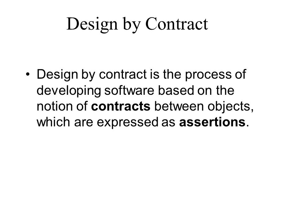 The role of assertions The use of precisely defined contracts clearly assigns all responsibilities to either the client or the supplier.