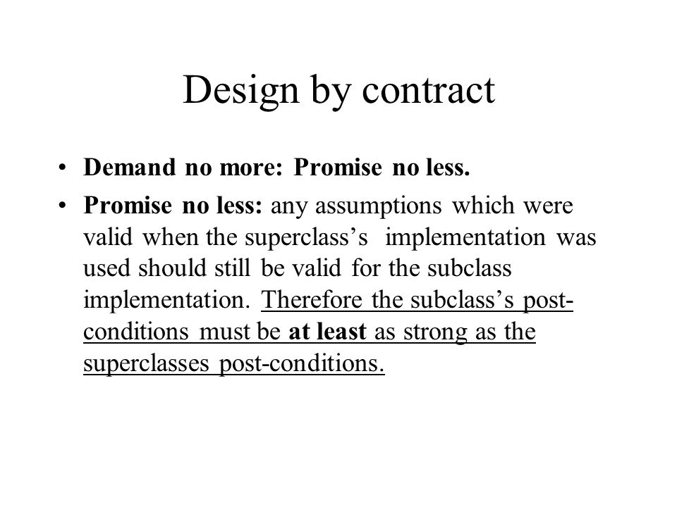 Design by contract Demand no more: Promise no less. Promise no less: any assumptions which were valid when the superclass's implementation was used sh