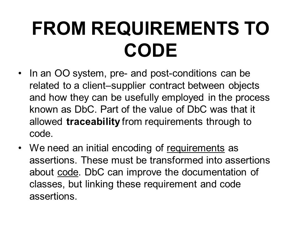 FROM REQUIREMENTS TO CODE In an OO system, pre- and post-conditions can be related to a client–supplier contract between objects and how they can be usefully employed in the process known as DbC.