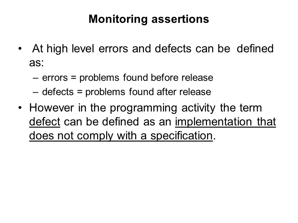 Monitoring assertions At high level errors and defects can be defined as: –errors = problems found before release –defects = problems found after rele