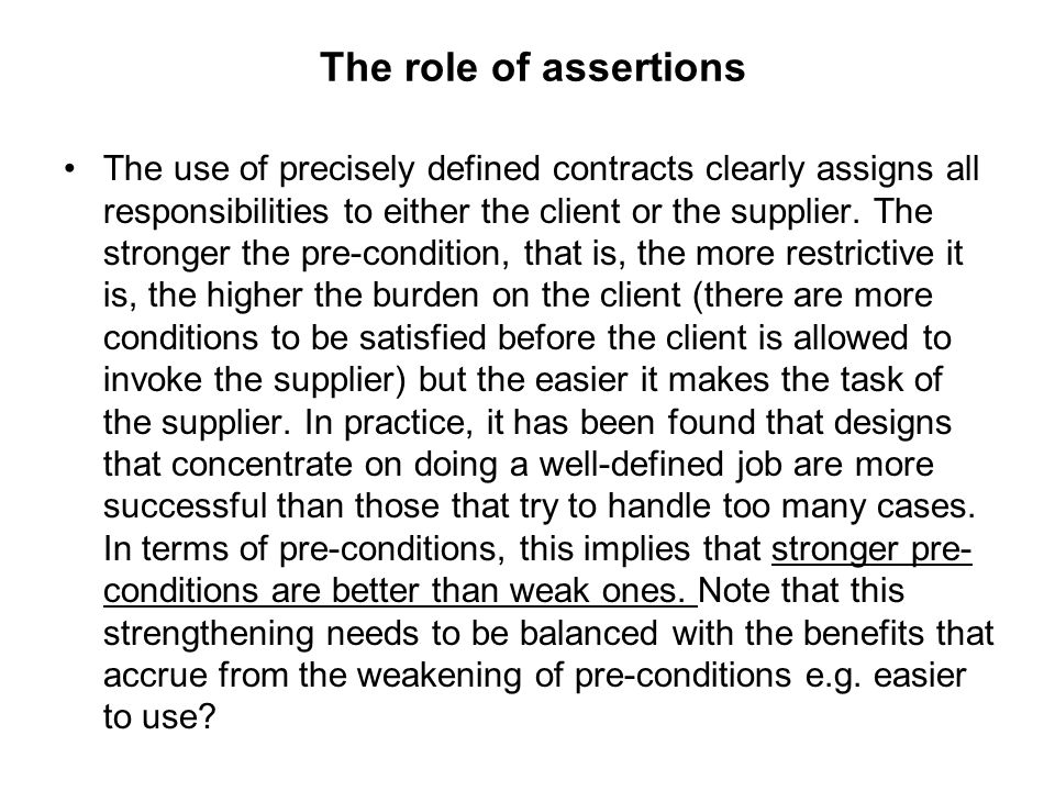 The role of assertions The use of precisely defined contracts clearly assigns all responsibilities to either the client or the supplier. The stronger