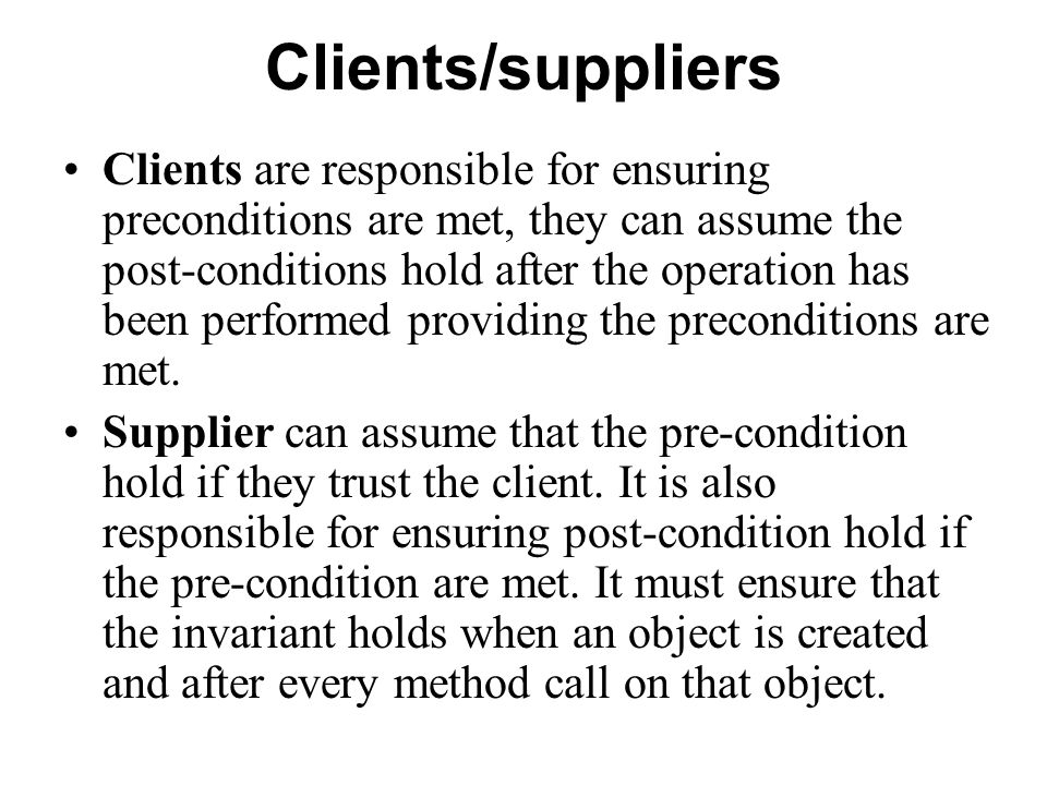 Clients/suppliers Clients are responsible for ensuring preconditions are met, they can assume the post-conditions hold after the operation has been pe
