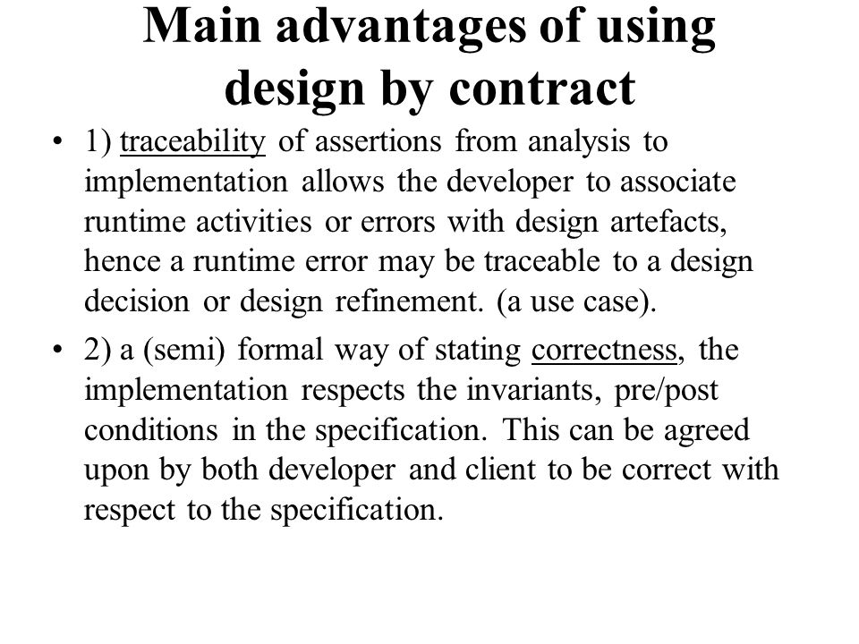 Main advantages of using design by contract 1) traceability of assertions from analysis to implementation allows the developer to associate runtime ac
