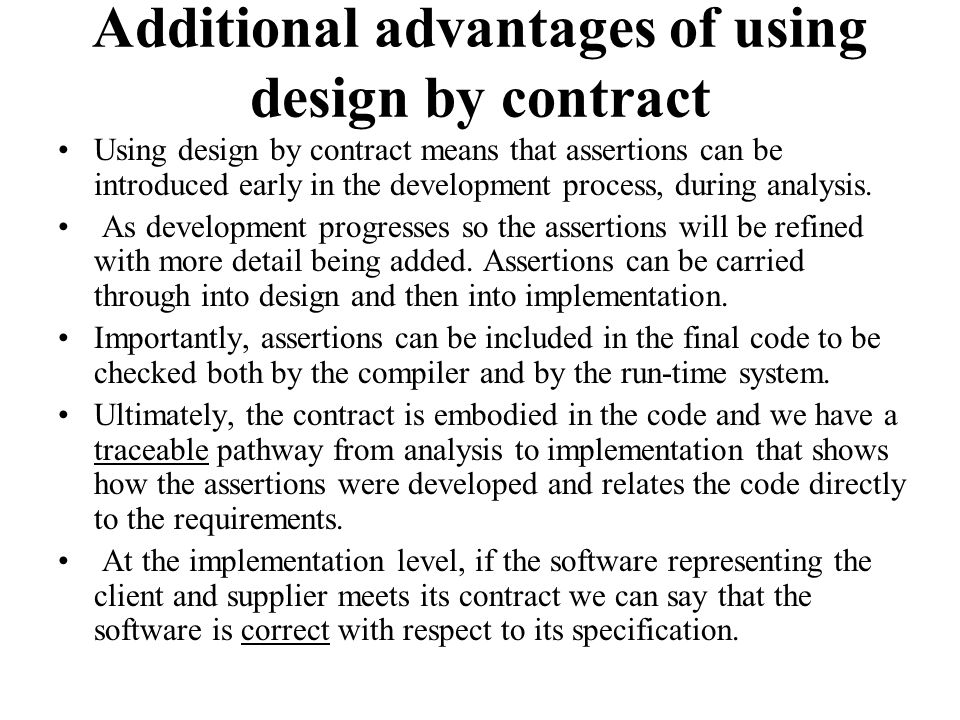 Additional advantages of using design by contract Using design by contract means that assertions can be introduced early in the development process, d