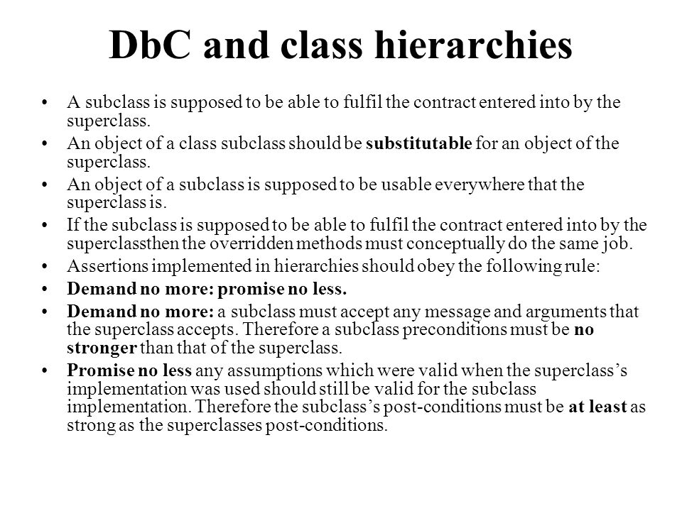 DbC and class hierarchies A subclass is supposed to be able to fulfil the contract entered into by the superclass.