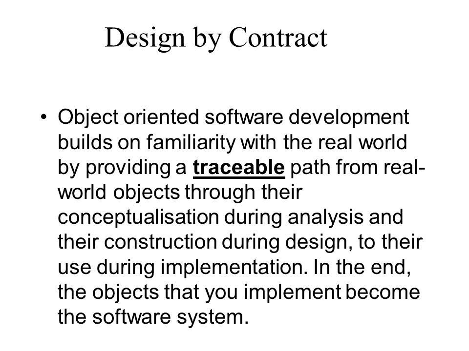 Design by Contract Object oriented software development builds on familiarity with the real world by providing a traceable path from real- world objects through their conceptualisation during analysis and their construction during design, to their use during implementation.