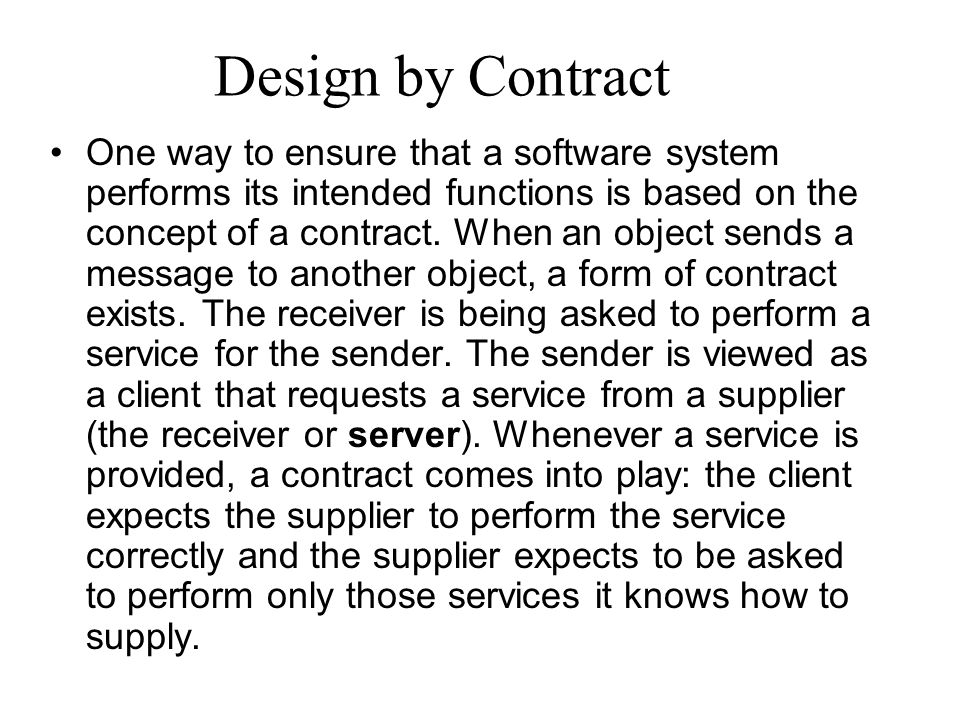 Design by Contract One way to ensure that a software system performs its intended functions is based on the concept of a contract.