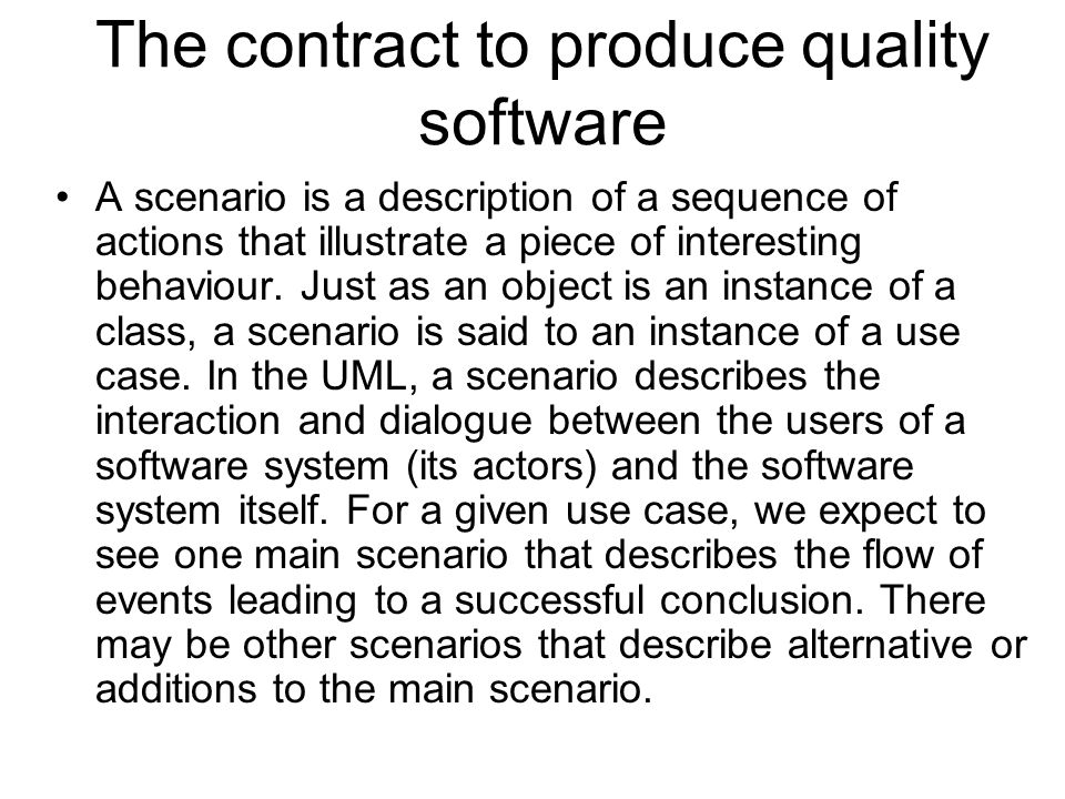 The contract to produce quality software A scenario is a description of a sequence of actions that illustrate a piece of interesting behaviour. Just a