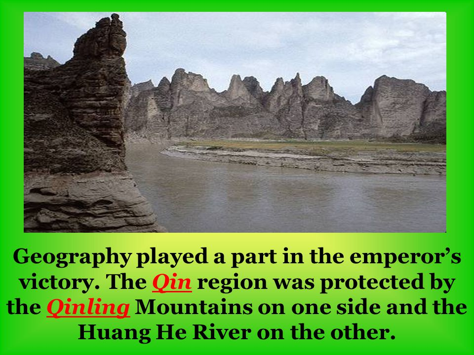 Geography played a part in the emperor's victory. The Qin region was protected by the Qinling Mountains on one side and the Huang He River on the othe