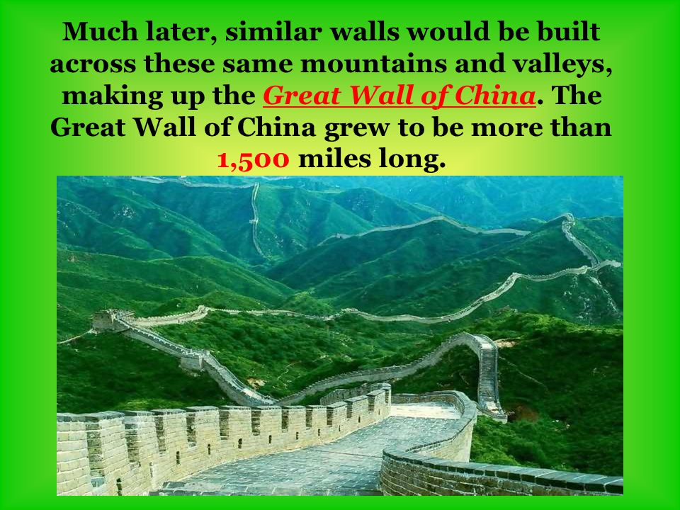 Much later, similar walls would be built across these same mountains and valleys, making up the Great Wall of China. The Great Wall of China grew to b