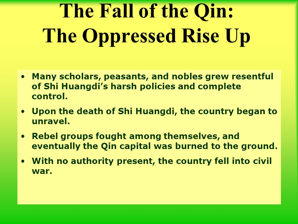 Many scholars, peasants, and nobles grew resentful of Shi Huangdi's harsh policies and complete control. Upon the death of Shi Huangdi, the country be