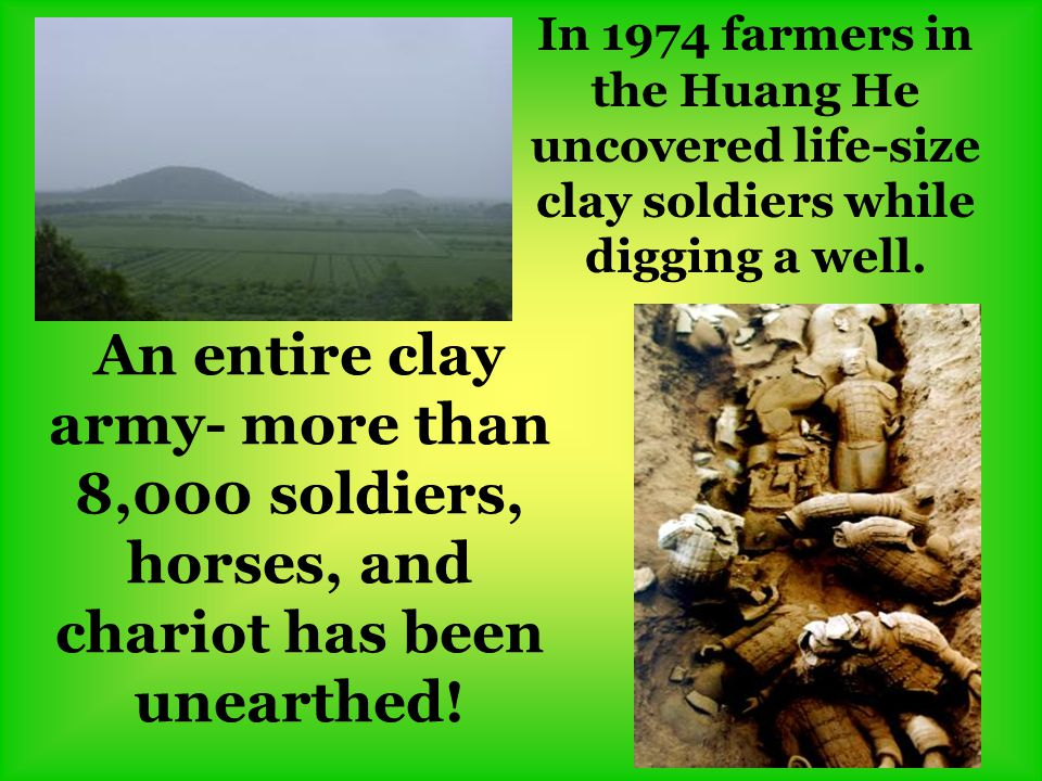 In 1974 farmers in the Huang He uncovered life-size clay soldiers while digging a well. An entire clay army- more than 8,000 soldiers, horses, and cha