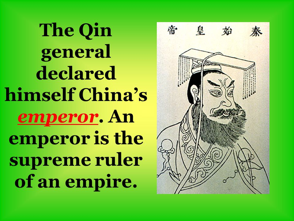 The Qin general declared himself China's emperor. An emperor is the supreme ruler of an empire.