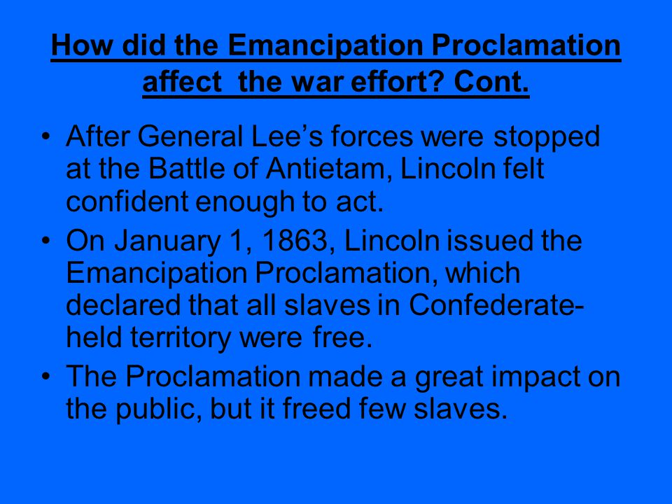 How did the Emancipation Proclamation affect the war effort? Cont. And if I could save it be freeing some and leaving others alone, I would do that al