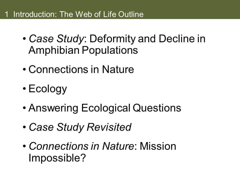 1 Introduction: The Web of Life Outline Case Study: Deformity and Decline in Amphibian Populations Connections in Nature Ecology Answering Ecological
