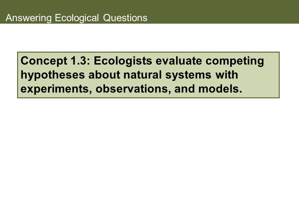 Answering Ecological Questions Concept 1.3: Ecologists evaluate competing hypotheses about natural systems with experiments, observations, and models.