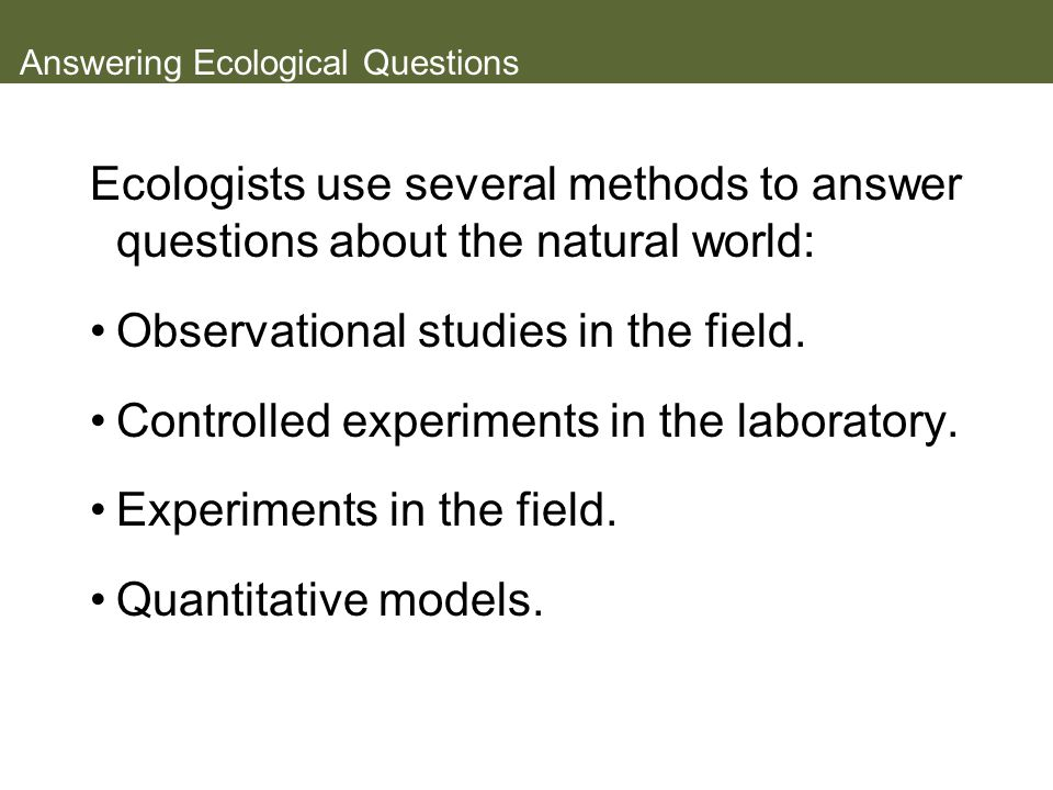 Answering Ecological Questions Ecologists use several methods to answer questions about the natural world: Observational studies in the field. Control