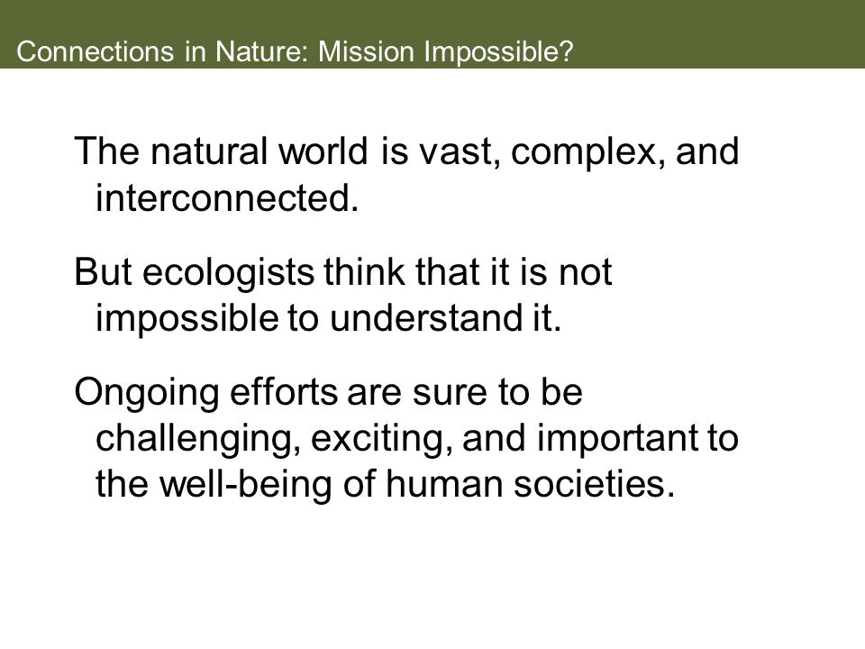 Connections in Nature: Mission Impossible? The natural world is vast, complex, and interconnected. But ecologists think that it is not impossible to u