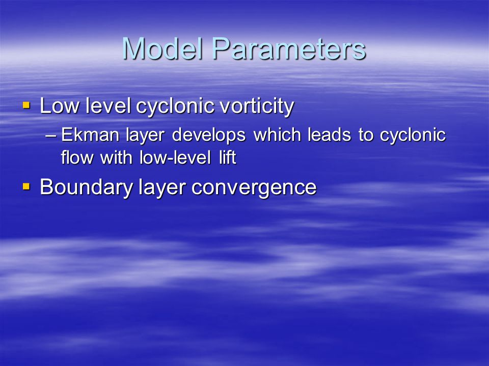 Model Parameters  Low level cyclonic vorticity –Ekman layer develops which leads to cyclonic flow with low-level lift  Boundary layer convergence