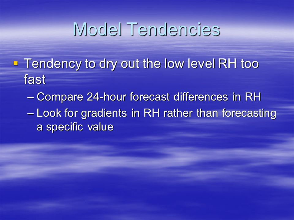 Model Tendencies  Tendency to dry out the low level RH too fast –Compare 24-hour forecast differences in RH –Look for gradients in RH rather than for