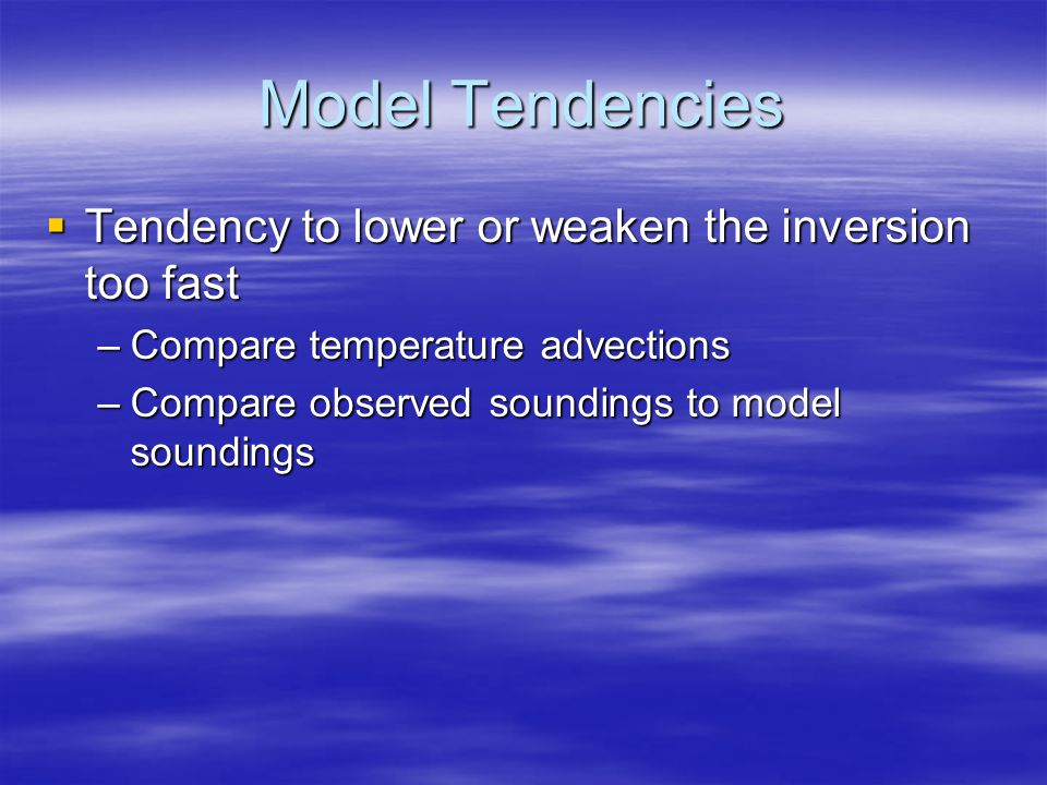 Model Tendencies  Tendency to lower or weaken the inversion too fast –Compare temperature advections –Compare observed soundings to model soundings