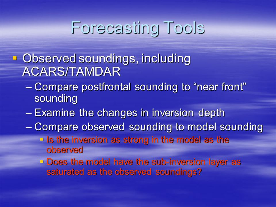 "Forecasting Tools  Observed soundings, including ACARS/TAMDAR –Compare postfrontal sounding to ""near front"" sounding –Examine the changes in inversio"