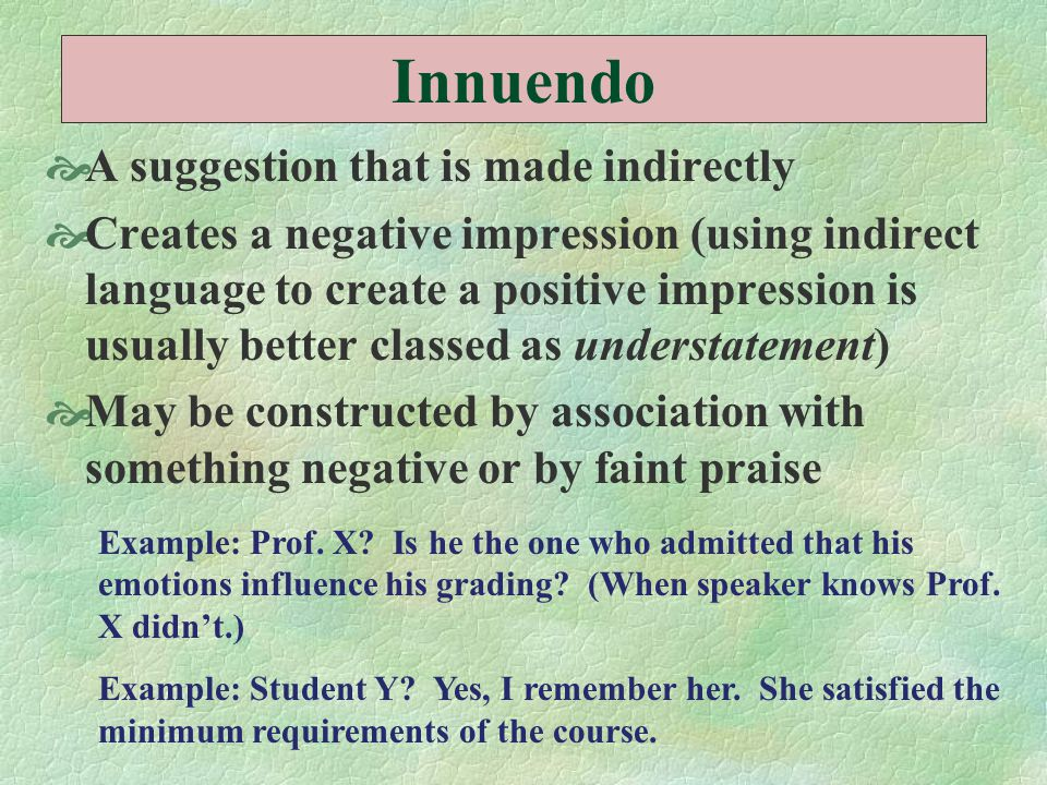 Innuendo  A suggestion that is made indirectly  Creates a negative impression (using indirect language to create a positive impression is usually be
