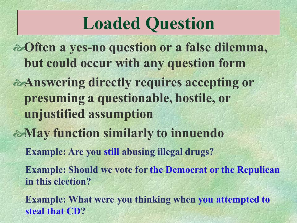 Loaded Question  Often a yes-no question or a false dilemma, but could occur with any question form  Answering directly requires accepting or presum