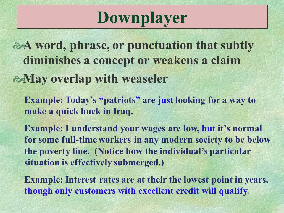Downplayer  A word, phrase, or punctuation that subtly diminishes a concept or weakens a claim  May overlap with weaseler Example: Today's patriots are just looking for a way to make a quick buck in Iraq.