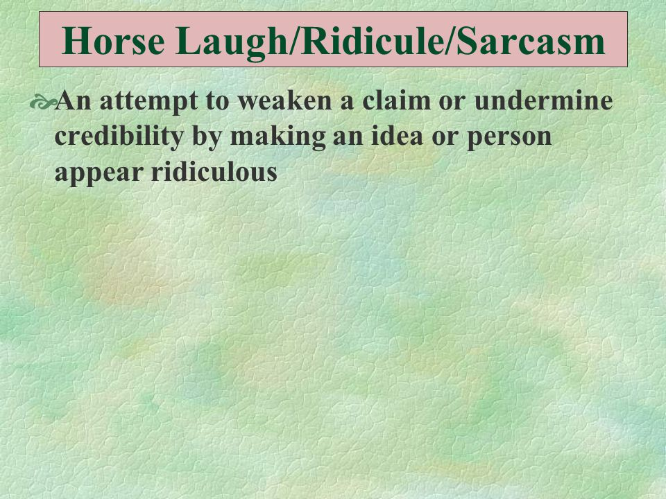 Horse Laugh/Ridicule/Sarcasm  An attempt to weaken a claim or undermine credibility by making an idea or person appear ridiculous