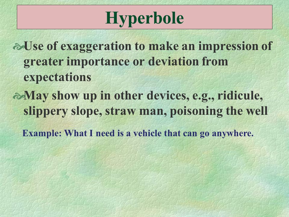 Hyperbole  Use of exaggeration to make an impression of greater importance or deviation from expectations  May show up in other devices, e.g., ridic