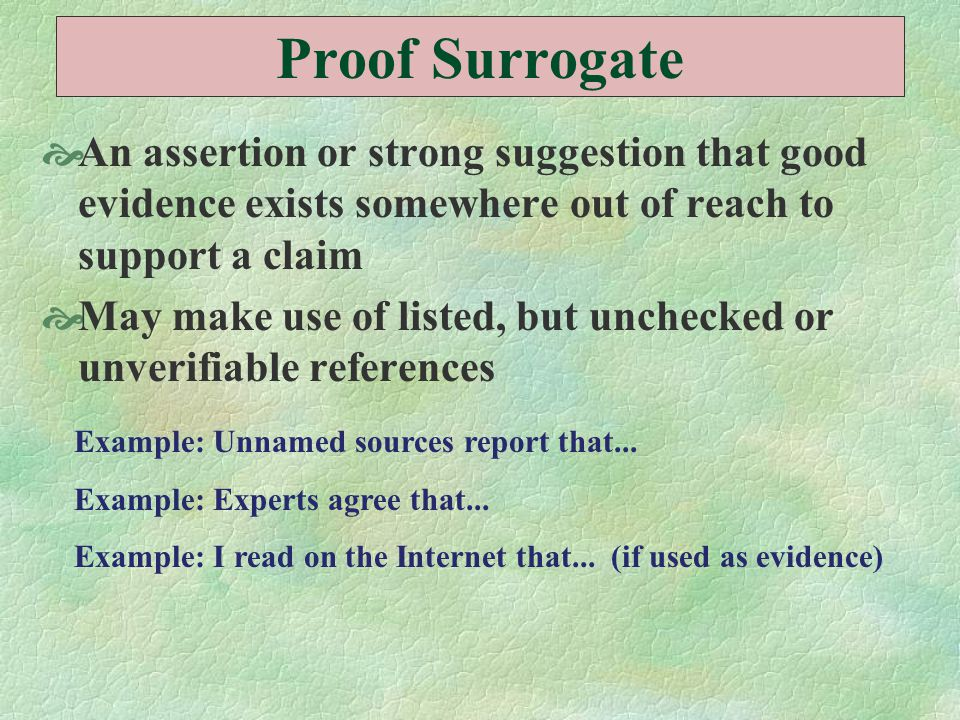 Proof Surrogate  An assertion or strong suggestion that good evidence exists somewhere out of reach to support a claim  May make use of listed, but