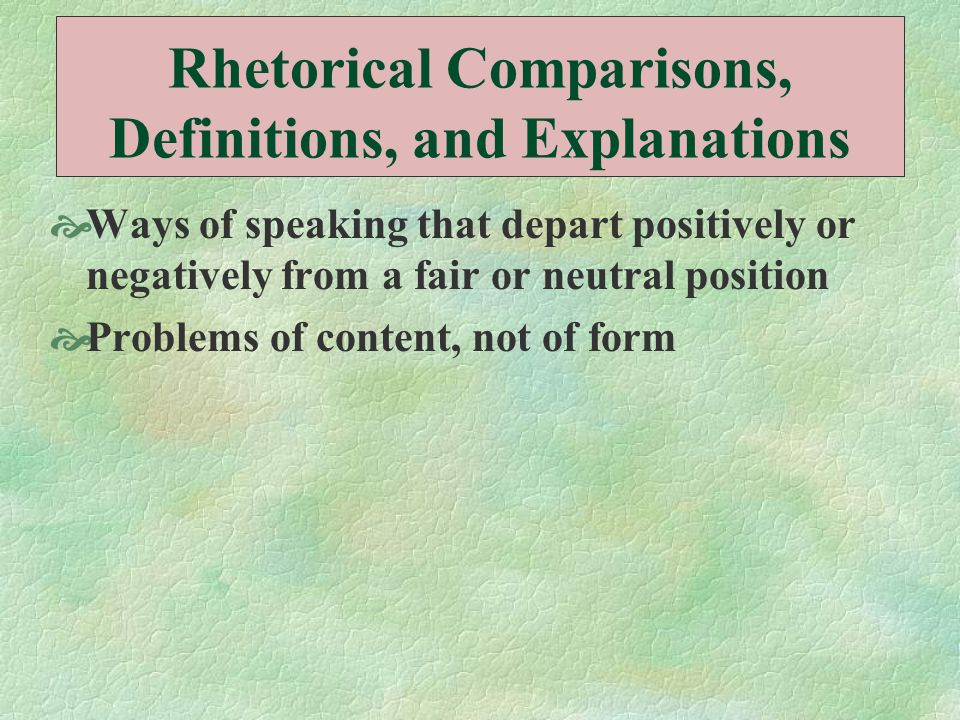 Rhetorical Comparisons, Definitions, and Explanations  Ways of speaking that depart positively or negatively from a fair or neutral position  Proble