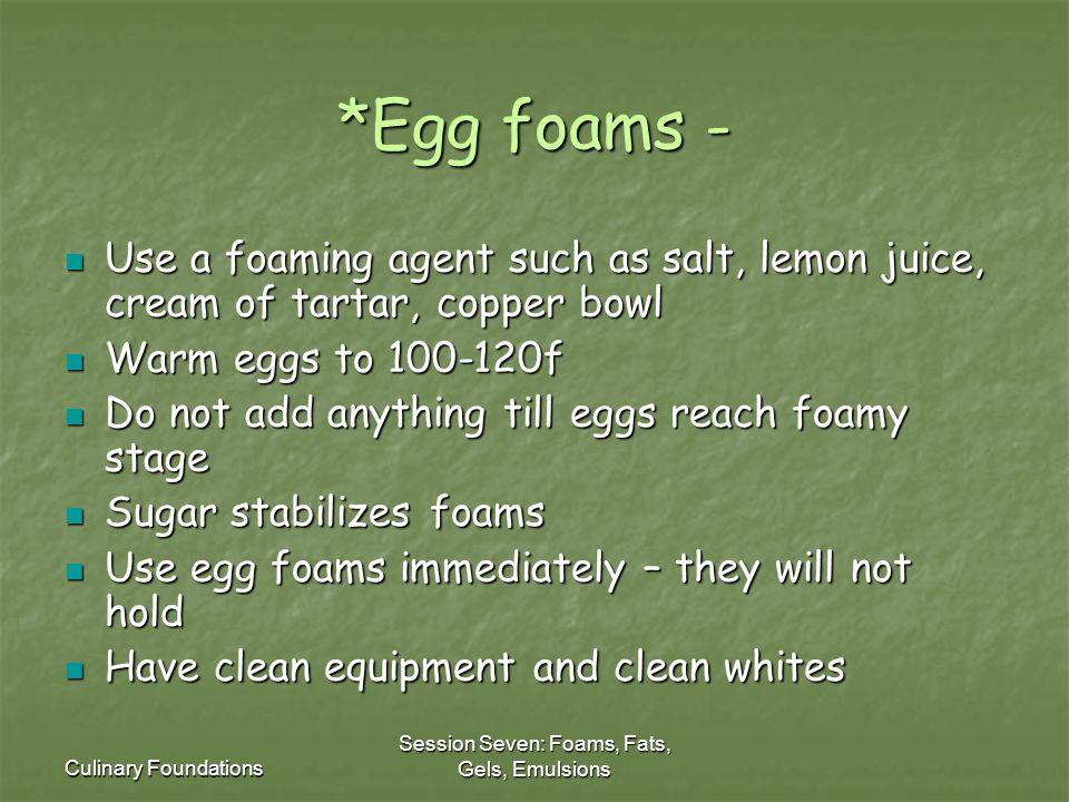 Culinary Foundations Session Seven: Foams, Fats, Gels, Emulsions *Egg foams - Use a foaming agent such as salt, lemon juice, cream of tartar, copper bowl Use a foaming agent such as salt, lemon juice, cream of tartar, copper bowl Warm eggs to 100-120f Warm eggs to 100-120f Do not add anything till eggs reach foamy stage Do not add anything till eggs reach foamy stage Sugar stabilizes foams Sugar stabilizes foams Use egg foams immediately – they will not hold Use egg foams immediately – they will not hold Have clean equipment and clean whites Have clean equipment and clean whites