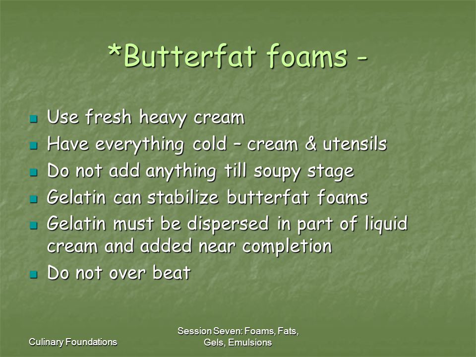 Culinary Foundations Session Seven: Foams, Fats, Gels, Emulsions *Butterfat foams - Use fresh heavy cream Use fresh heavy cream Have everything cold – cream & utensils Have everything cold – cream & utensils Do not add anything till soupy stage Do not add anything till soupy stage Gelatin can stabilize butterfat foams Gelatin can stabilize butterfat foams Gelatin must be dispersed in part of liquid cream and added near completion Gelatin must be dispersed in part of liquid cream and added near completion Do not over beat Do not over beat
