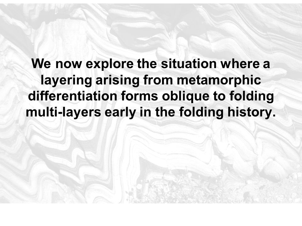 We now explore the situation where a layering arising from metamorphic differentiation forms oblique to folding multi-layers early in the folding hist