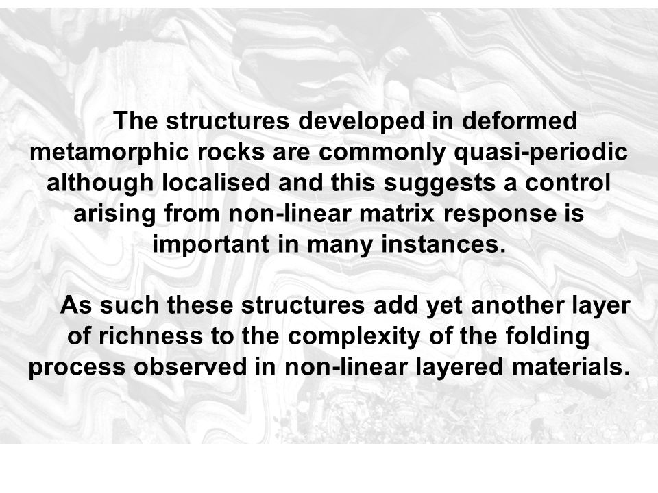 The structures developed in deformed metamorphic rocks are commonly quasi-periodic although localised and this suggests a control arising from non-lin
