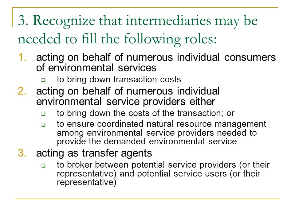3. Recognize that intermediaries may be needed to fill the following roles: 1.acting on behalf of numerous individual consumers of environmental servi
