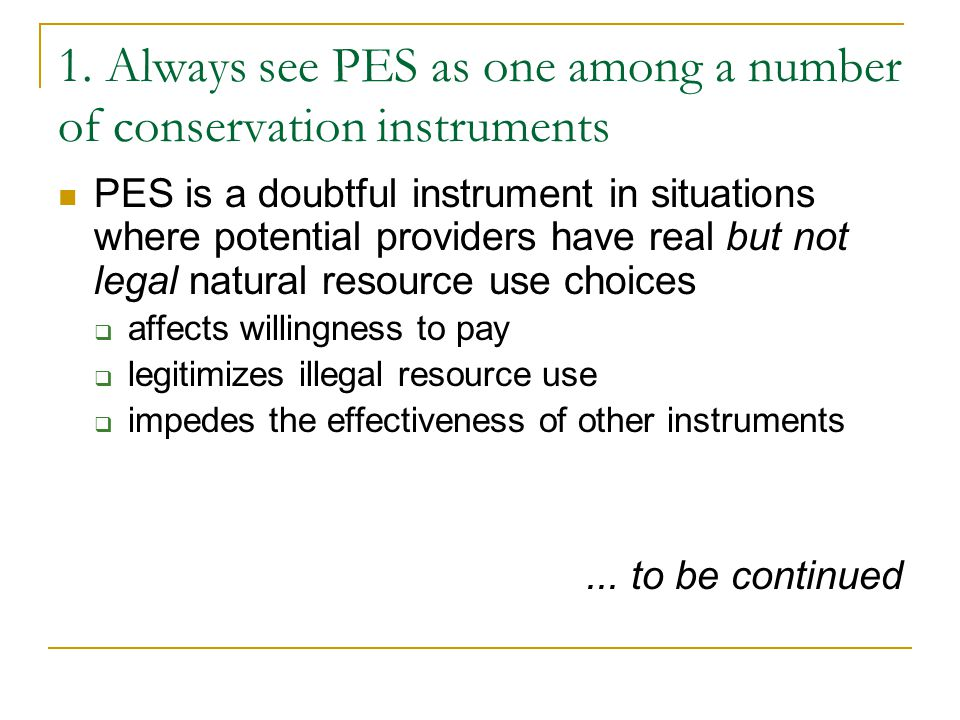 1. Always see PES as one among a number of conservation instruments PES is a doubtful instrument in situations where potential providers have real but