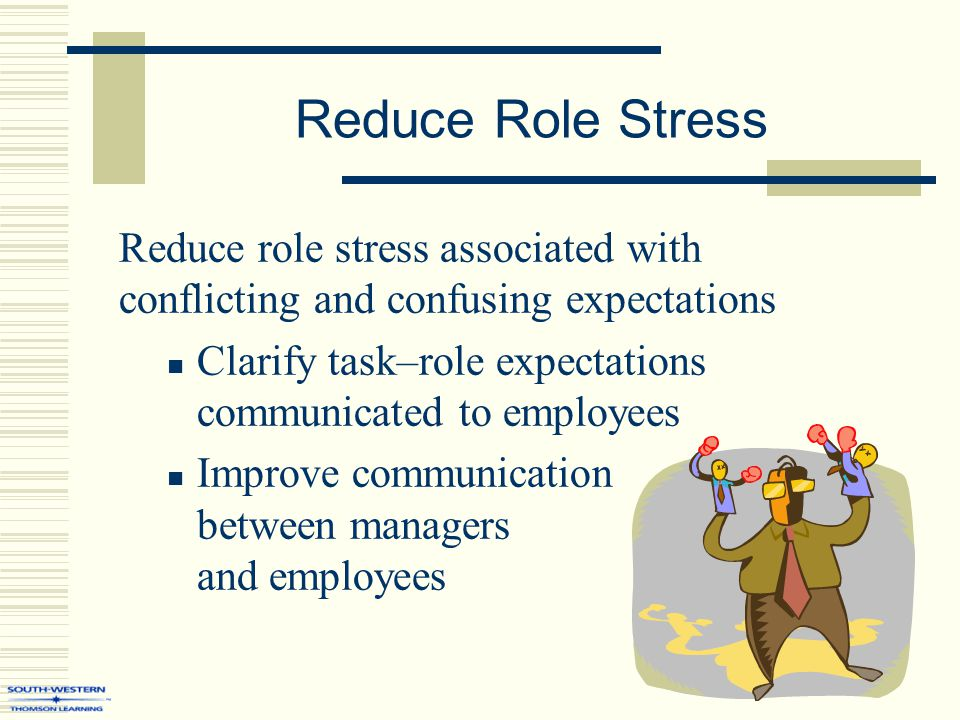 Reduce Role Stress Reduce role stress associated with conflicting and confusing expectations Clarify task–role expectations communicated to employees
