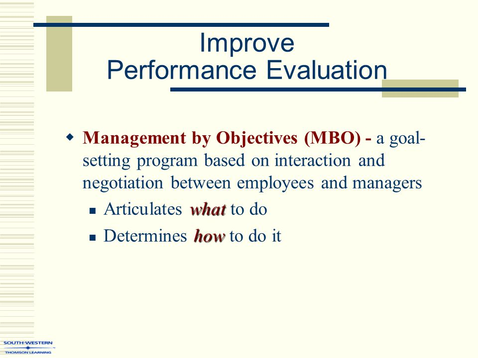 Improve Performance Evaluation  Management by Objectives (MBO) - a goal- setting program based on interaction and negotiation between employees and m