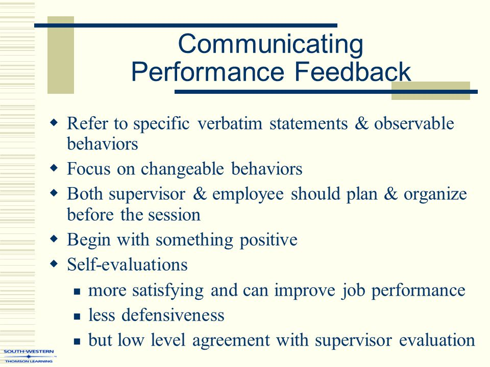 Communicating Performance Feedback  Refer to specific verbatim statements & observable behaviors  Focus on changeable behaviors  Both supervisor & employee should plan & organize before the session  Begin with something positive  Self-evaluations more satisfying and can improve job performance less defensiveness but low level agreement with supervisor evaluation