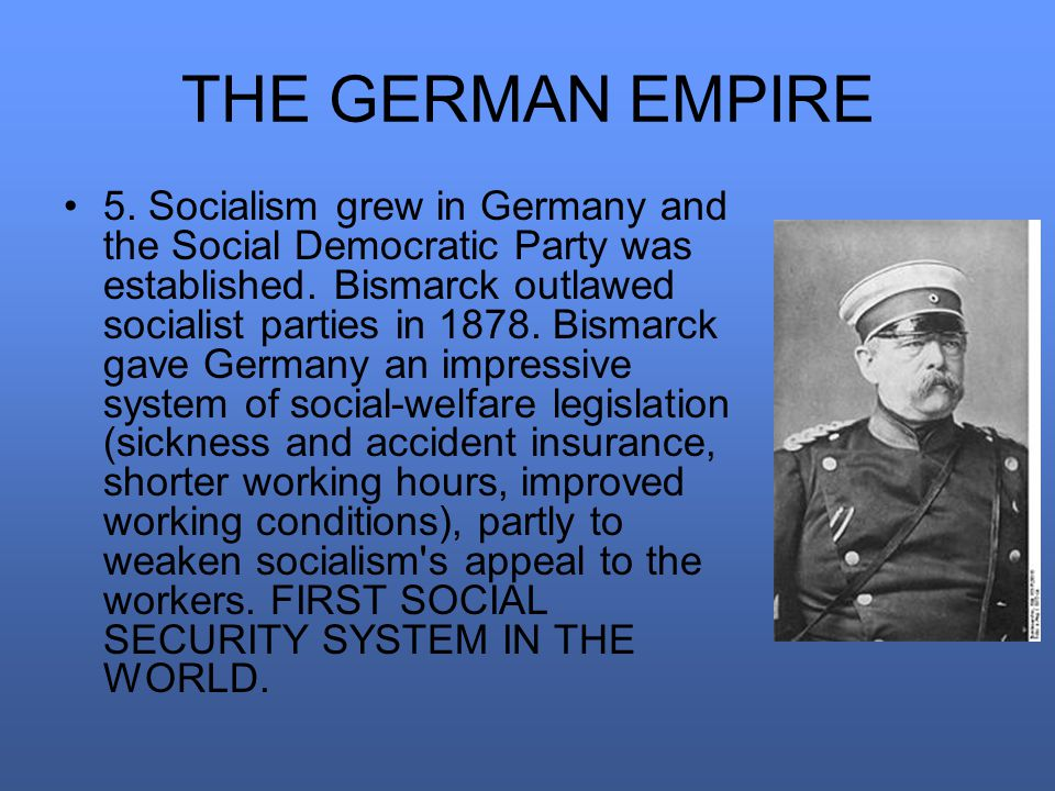 THE GERMAN EMPIRE 5. Socialism grew in Germany and the Social Democratic Party was established.