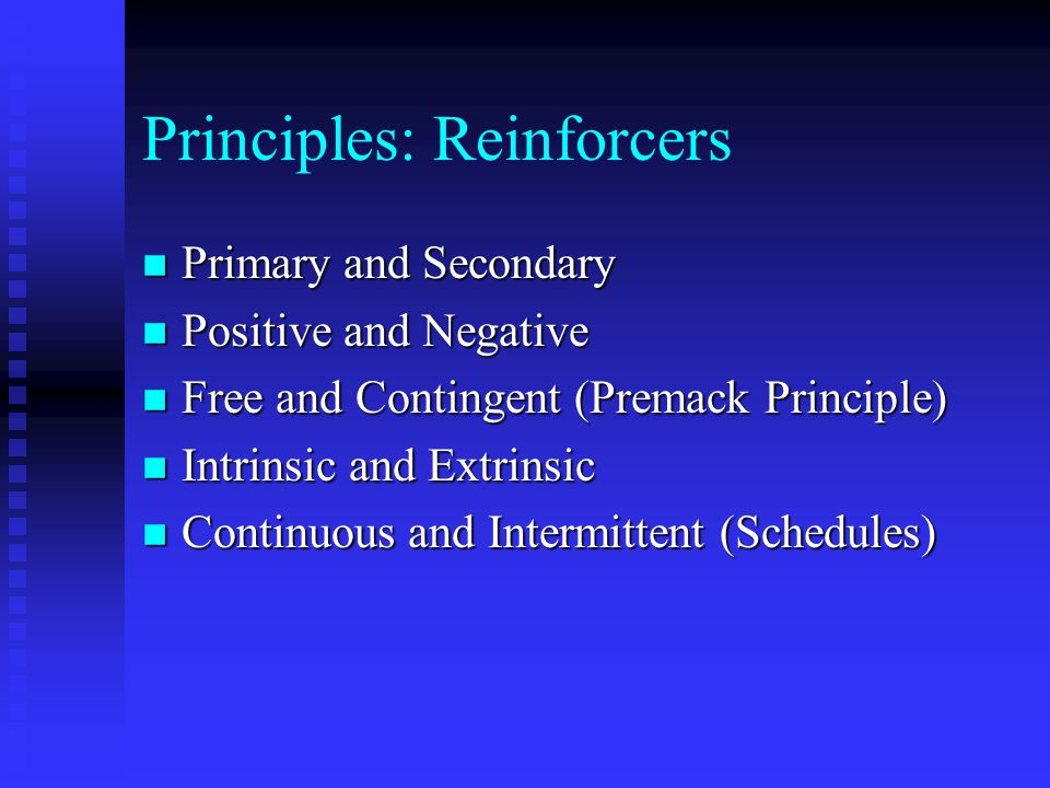 Principles: Reinforcement n A Consequence That Strengthens a Behavior n Repeat: Reinforcement Strengthens a Behavior n If the Frequency of a Behavior Increases After a Consequence, the Consequence is a Reinforcer n There Are Several Types of Reinforcers