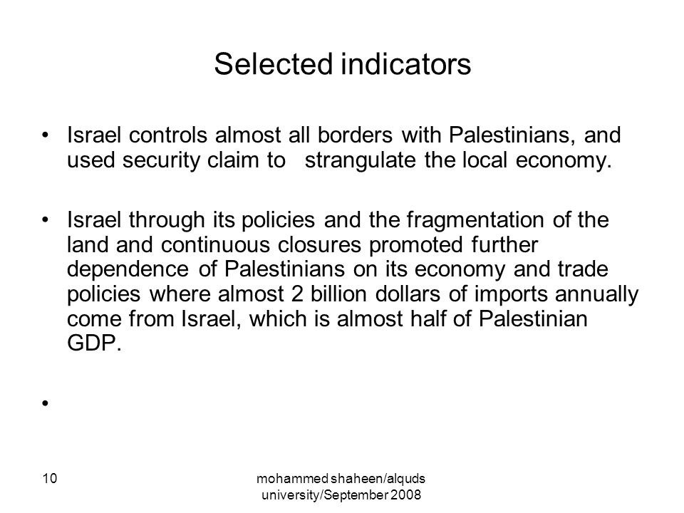 mohammed shaheen/alquds university/September 2008 10 Selected indicators Israel controls almost all borders with Palestinians, and used security claim to strangulate the local economy.